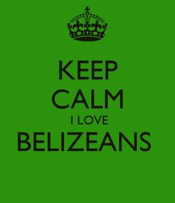 Poster: KEEP CALM  I LOVE BELIZEANS