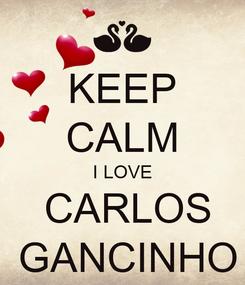 Poster: KEEP CALM  I LOVE   CARLOS  GANCINHO