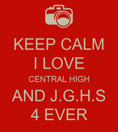 Poster: KEEP CALM I LOVE CENTRAL HIGH AND J.G.H.S 4 EVER