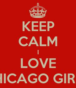Poster: KEEP CALM I LOVE CHICAGO GIRKS