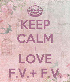 Poster: KEEP CALM I LOVE F.V.+ F.V.