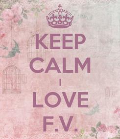 Poster: KEEP CALM I LOVE F.V.