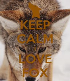 Poster: KEEP CALM I LOVE FOX