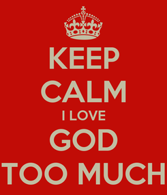 Poster: KEEP CALM I LOVE GOD TOO MUCH