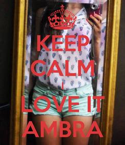 Poster: KEEP CALM I LOVE IT AMBRA