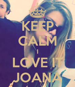 Poster: KEEP CALM I LOVE IT JOANA