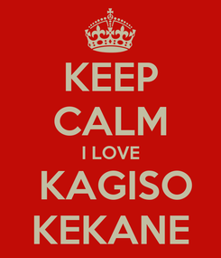 Poster: KEEP CALM I LOVE  KAGISO KEKANE