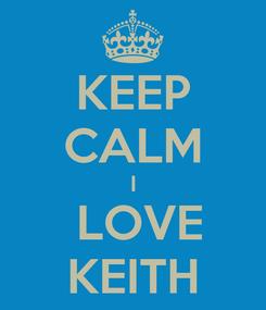 Poster: KEEP CALM I  LOVE KEITH