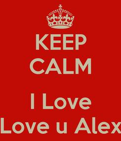 Poster: KEEP CALM  I Love Love u Alex