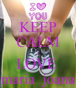 Poster: KEEP CALM i LOVE  maria  joana