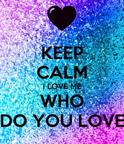 Poster: KEEP CALM I LOVE ME WHO DO YOU LOVE