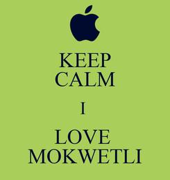 Poster: KEEP CALM I  LOVE  MOKWETLI
