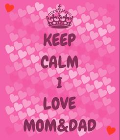 Poster: KEEP CALM I LOVE MOM&DAD