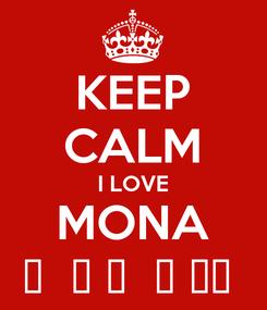 Poster: KEEP CALM I LOVE MONA 🌹  ❤ 🌹  ❤ 🌹❤