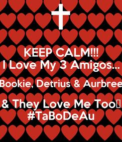 Poster: KEEP CALM!!! I Love My 3 Amigos... Bookie, Detrius & Aurbree & They Love Me Too😘 #TaBoDeAu