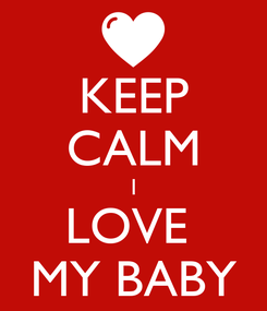 Poster: KEEP CALM I LOVE  MY BABY