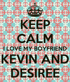 Poster: KEEP CALM I LOVE MY BOYFRIEND KEVIN AND DESIREE