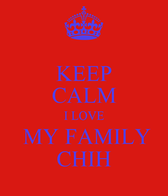 Poster: KEEP CALM I LOVE  MY FAMILY CHIH