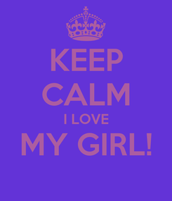 Poster: KEEP CALM I LOVE MY GIRL!