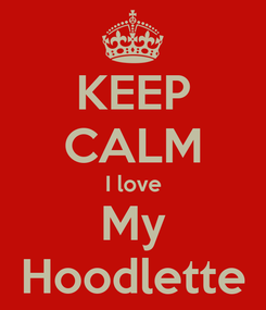 Poster: KEEP CALM I love My Hoodlette