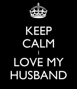 Poster: KEEP CALM I LOVE MY HUSBAND