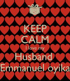 Poster: KEEP CALM I love my Husband  Emmanuel oyika