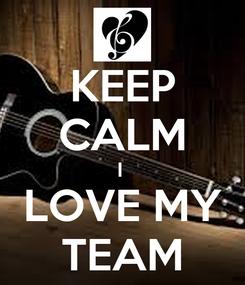 Poster: KEEP CALM I  LOVE MY TEAM
