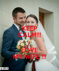 Poster: KEEP CALM!!! I LOVE MY WIFE !!!