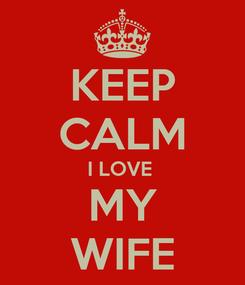 Poster: KEEP CALM I LOVE  MY WIFE