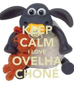 Poster: KEEP CALM I LOVE OVELHA CHONÉ