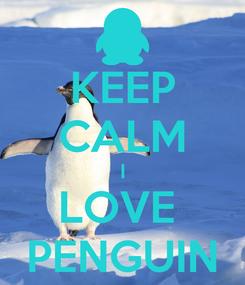 Poster: KEEP CALM I LOVE  PENGUIN