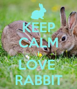 Poster: KEEP CALM I LOVE  RABBIT