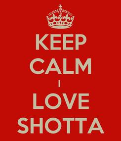 Poster: KEEP CALM I  LOVE SHOTTA