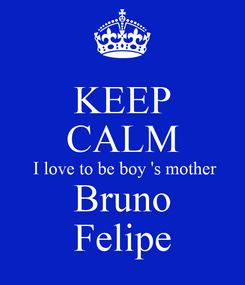 Poster: KEEP CALM  I love to be boy 's mother Bruno Felipe