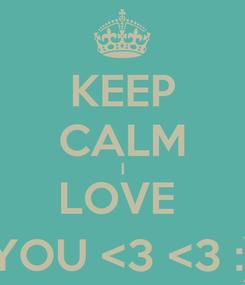 Poster: KEEP CALM I LOVE  YOU <3 <3 :)