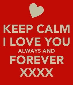 Poster: KEEP CALM I LOVE YOU ALWAYS AND FOREVER XXXX