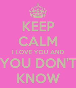 Poster: KEEP CALM I LOVE YOU AND YOU DON'T KNOW
