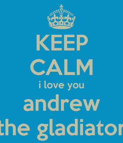 Poster: KEEP CALM i love you andrew the gladiator