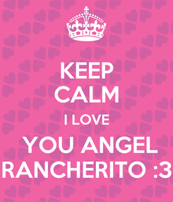 Poster: KEEP CALM I LOVE  YOU ANGEL RANCHERITO :3