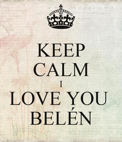 Poster: KEEP CALM I LOVE YOU  BELÉN