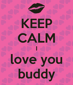Poster: KEEP CALM I love you buddy