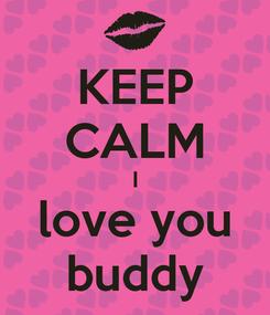Poster: KEEP CALM I love you buddy