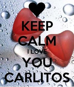 Poster: KEEP CALM I LOVE YOU CARLITOS