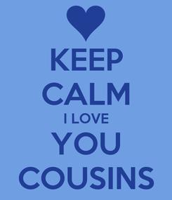Poster: KEEP CALM I LOVE YOU COUSINS