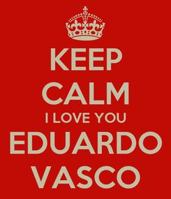 Poster: KEEP CALM I LOVE YOU EDUARDO VASCO