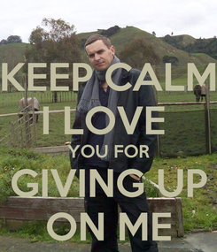 Poster: KEEP CALM I LOVE  YOU FOR GIVING UP ON ME