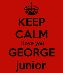 Poster: KEEP CALM  i love you GEORGE junior