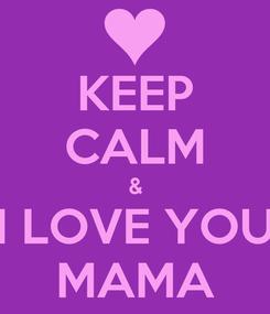 Poster: KEEP CALM & I LOVE YOU MAMA