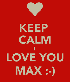 Poster: KEEP  CALM I  LOVE YOU MAX :-)