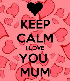 Poster: KEEP CALM I LOVE YOU  MUM